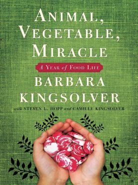 """Animal, Vegetable, Miracle"" by Barbara Kingsolver with Steven L. Hopp and Camille Kingsolver"